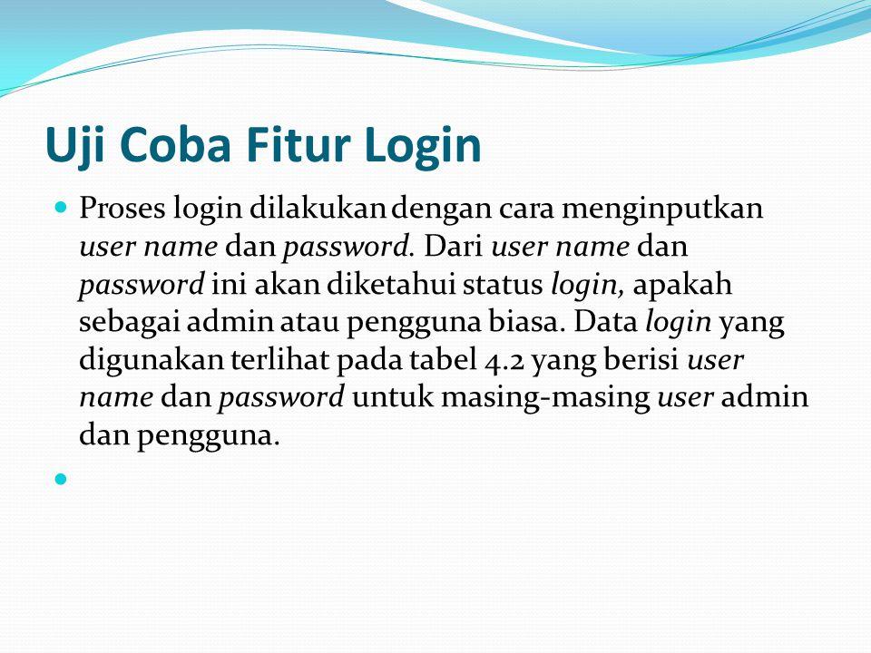 Uji Coba Fitur Login Proses login dilakukan dengan cara menginputkan user name dan password. Dari user name dan password ini akan diketahui status log