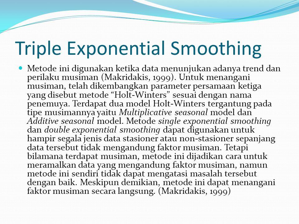 Rumus yang digunakan untuk triple exponential smoothing adalah: Pemulusan trend: bt =g (St – St-1) + (1 - g ) bt-1 Pemulusan Musiman: I = b t X t S + (1-b) t -L +m Ramalan: Ft + m = (St + bt m)It – L + m dimana: Ft = peramalan untuk periode t.