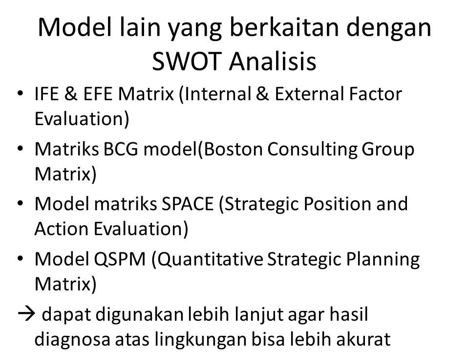 Model lain yang berkaitan dengan SWOT Analisis IFE & EFE Matrix (Internal & External Factor Evaluation) Matriks BCG model(Boston Consulting Group Matrix) Model matriks SPACE (Strategic Position and Action Evaluation) Model QSPM (Quantitative Strategic Planning Matrix)  dapat digunakan lebih lanjut agar hasil diagnosa atas lingkungan bisa lebih akurat