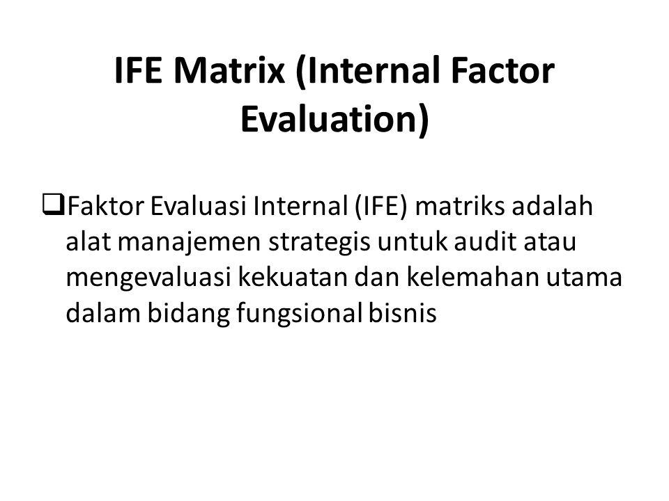 IFE Matrix (Internal Factor Evaluation)  Faktor Evaluasi Internal (IFE) matriks adalah alat manajemen strategis untuk audit atau mengevaluasi kekuatan dan kelemahan utama dalam bidang fungsional bisnis