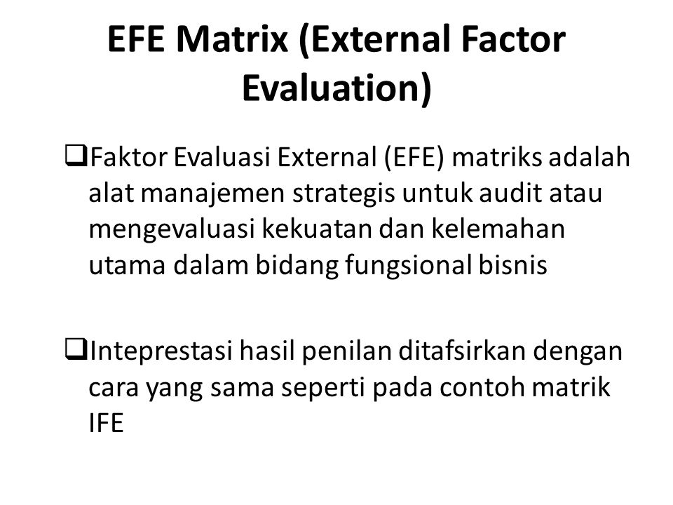EFE Matrix (External Factor Evaluation)  Faktor Evaluasi External (EFE) matriks adalah alat manajemen strategis untuk audit atau mengevaluasi kekuatan dan kelemahan utama dalam bidang fungsional bisnis  Inteprestasi hasil penilan ditafsirkan dengan cara yang sama seperti pada contoh matrik IFE