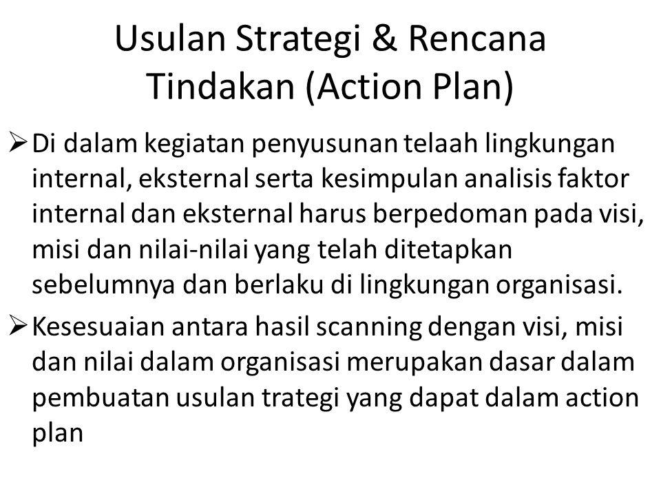 Usulan Strategi & Rencana Tindakan (Action Plan)  Di dalam kegiatan penyusunan telaah lingkungan internal, eksternal serta kesimpulan analisis faktor internal dan eksternal harus berpedoman pada visi, misi dan nilai-nilai yang telah ditetapkan sebelumnya dan berlaku di lingkungan organisasi.