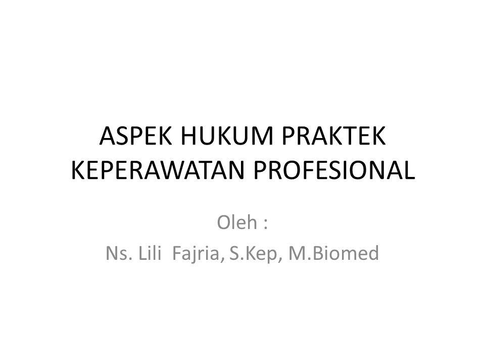 ASPEK HUKUM PRAKTEK KEPERAWATAN PROFESIONAL Oleh : Ns. Lili Fajria, S.Kep, M.Biomed
