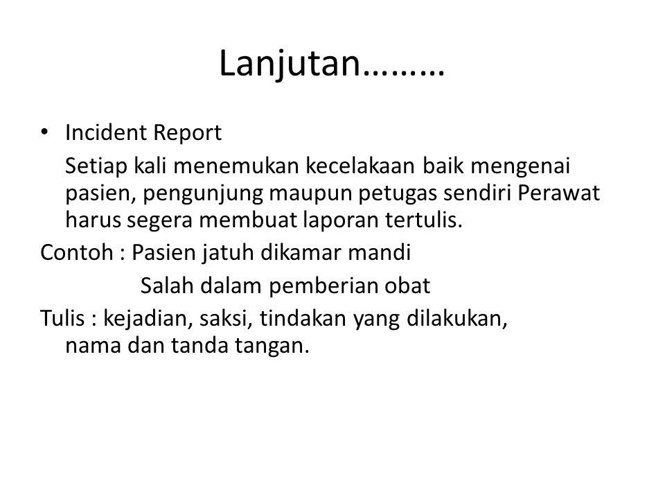 Lanjutan……… Incident Report Setiap kali menemukan kecelakaan baik mengenai pasien, pengunjung maupun petugas sendiri Perawat harus segera membuat lapo