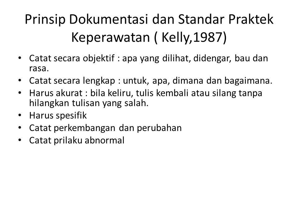 Prinsip Dokumentasi dan Standar Praktek Keperawatan ( Kelly,1987) Catat secara objektif : apa yang dilihat, didengar, bau dan rasa. Catat secara lengk