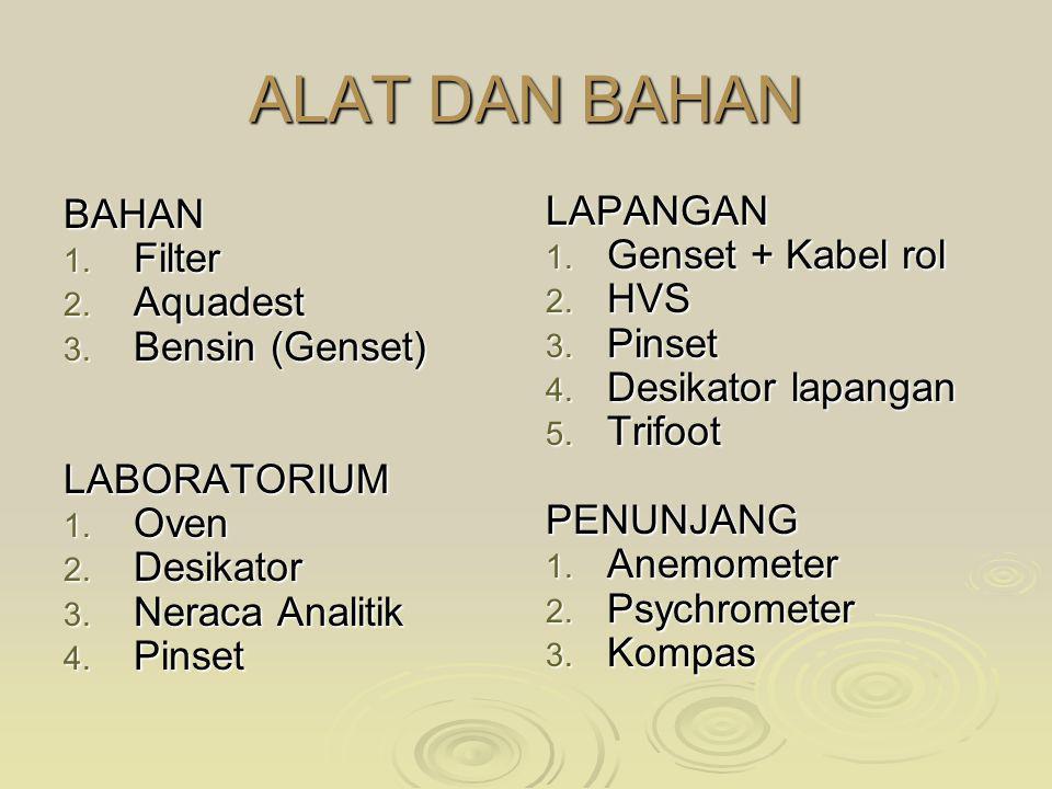 ALAT DAN BAHAN BAHAN 1. Filter 2. Aquadest 3. Bensin (Genset) LABORATORIUM 1. Oven 2. Desikator 3. Neraca Analitik 4. Pinset LAPANGAN 1. Genset + Kabe