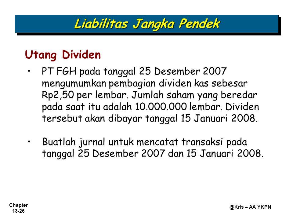 Chapter 13-26 @Kris – AA YKPN Utang Dividen PT FGH pada tanggal 25 Desember 2007 mengumumkan pembagian dividen kas sebesar Rp2,50 per lembar. Jumlah s
