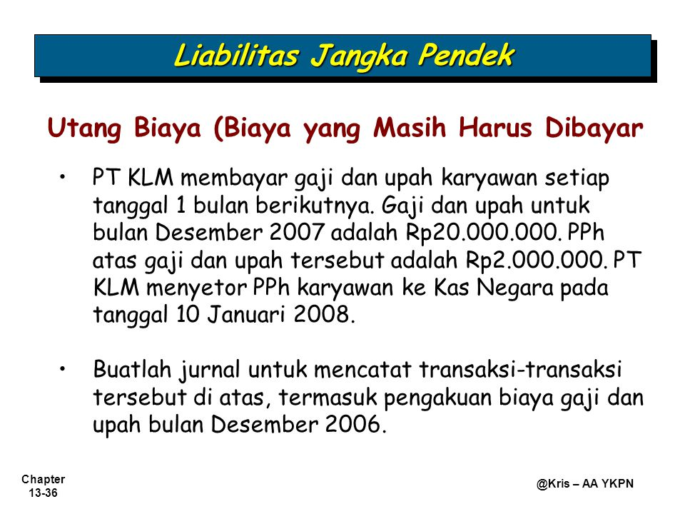 Chapter 13-36 @Kris – AA YKPN PT KLM membayar gaji dan upah karyawan setiap tanggal 1 bulan berikutnya. Gaji dan upah untuk bulan Desember 2007 adalah
