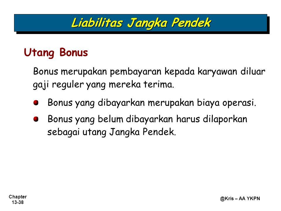 Chapter 13-38 @Kris – AA YKPN Utang Bonus Bonus merupakan pembayaran kepada karyawan diluar gaji reguler yang mereka terima. Bonus yang dibayarkan mer