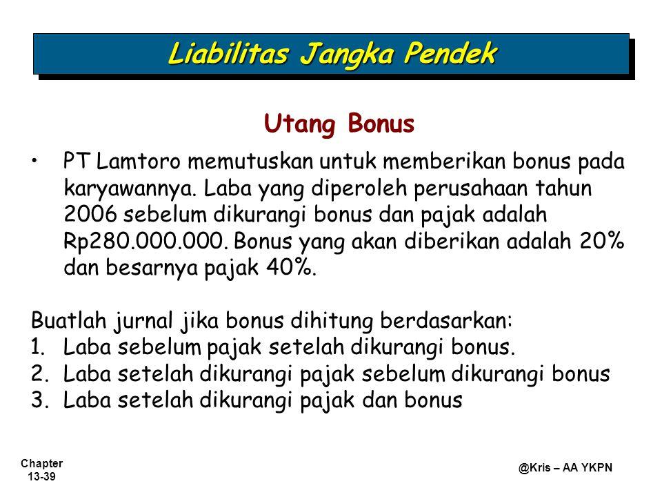 Chapter 13-39 @Kris – AA YKPN Utang Bonus PT Lamtoro memutuskan untuk memberikan bonus pada karyawannya. Laba yang diperoleh perusahaan tahun 2006 seb