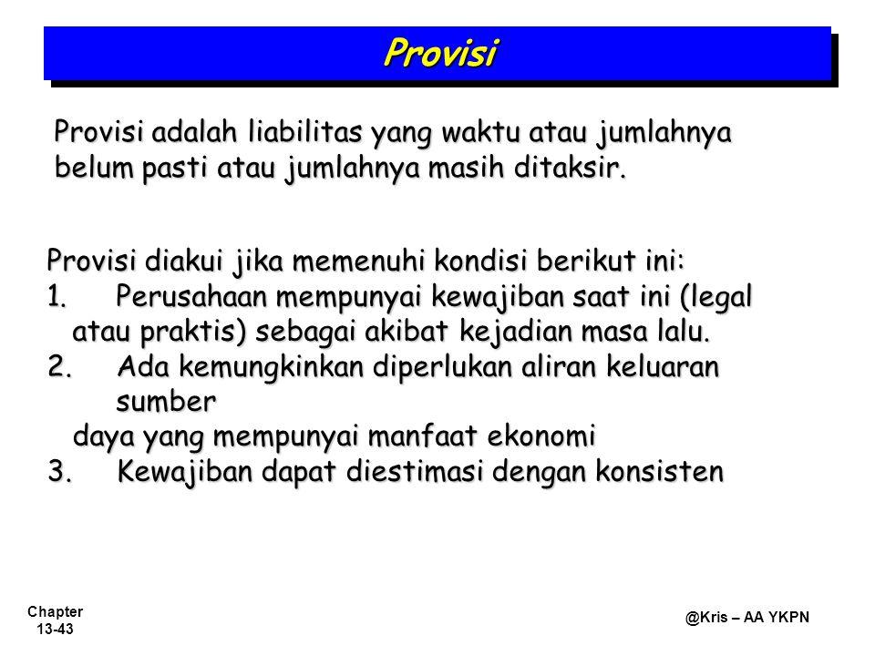 Chapter 13-43 @Kris – AA YKPN Provisi adalah liabilitas yang waktu atau jumlahnya belum pasti atau jumlahnya masih ditaksir. ProvisiProvisi Provisi di