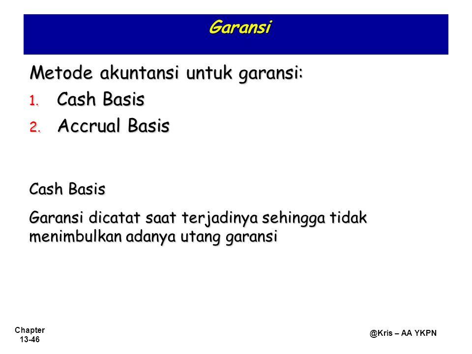 Chapter 13-46 @Kris – AA YKPN Garansi Metode akuntansi untuk garansi: 1. Cash Basis 2. Accrual Basis Cash Basis Garansi dicatat saat terjadinya sehing