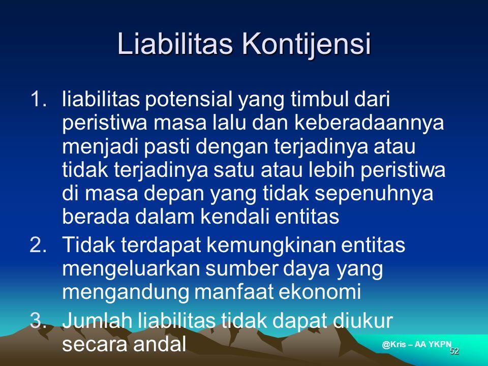 @Kris – AA YKPN 52 Liabilitas Kontijensi 1.liabilitas potensial yang timbul dari peristiwa masa lalu dan keberadaannya menjadi pasti dengan terjadinya