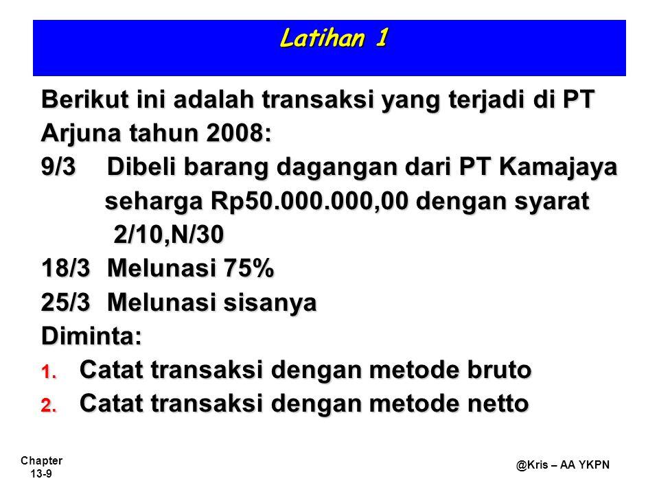 Chapter 13-9 @Kris – AA YKPN Latihan 1 Berikut ini adalah transaksi yang terjadi di PT Arjuna tahun 2008: 9/3Dibeli barang dagangan dari PT Kamajaya s