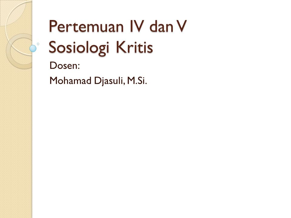 Pertemuan IV dan V Sosiologi Kritis Dosen: Mohamad Djasuli, M.Si.
