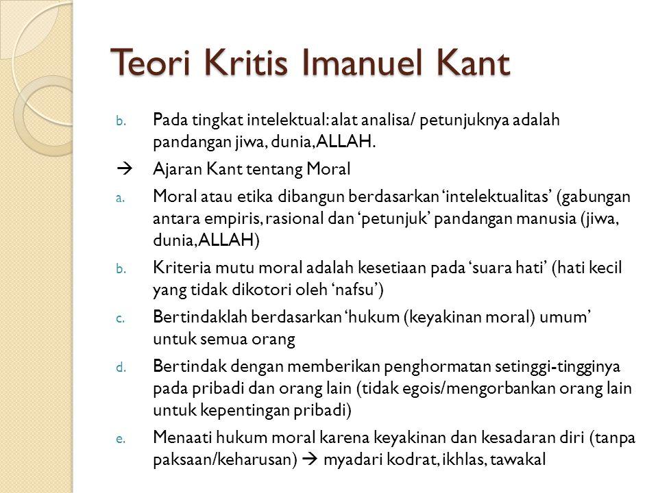 Teori Kritis Imanuel Kant b. Pada tingkat intelektual: alat analisa/ petunjuknya adalah pandangan jiwa, dunia, ALLAH.  Ajaran Kant tentang Moral a. M