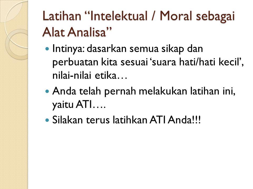 """Latihan """"Intelektual / Moral sebagai Alat Analisa"""" Intinya: dasarkan semua sikap dan perbuatan kita sesuai 'suara hati/hati kecil', nilai-nilai etika…"""