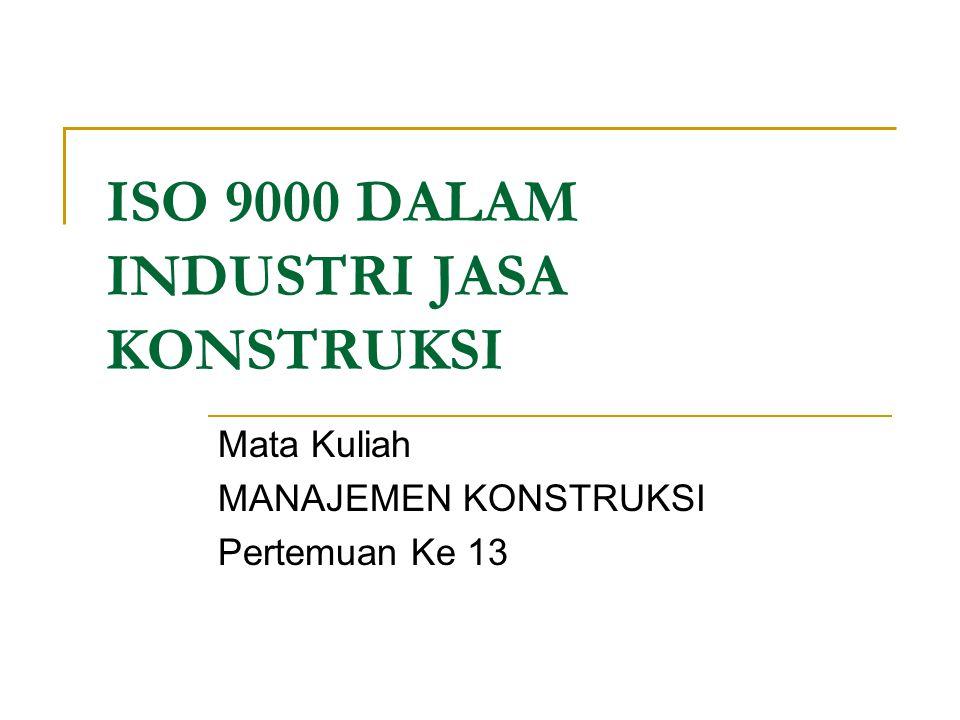 ISO 9000 DALAM INDUSTRI JASA KONSTRUKSI Mata Kuliah MANAJEMEN KONSTRUKSI Pertemuan Ke 13