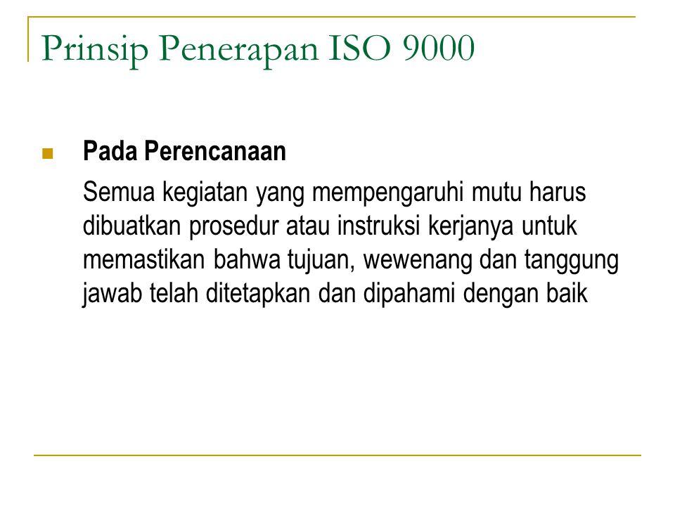 Prinsip Penerapan ISO 9000 Pada Perencanaan Semua kegiatan yang mempengaruhi mutu harus dibuatkan prosedur atau instruksi kerjanya untuk memastikan bahwa tujuan, wewenang dan tanggung jawab telah ditetapkan dan dipahami dengan baik