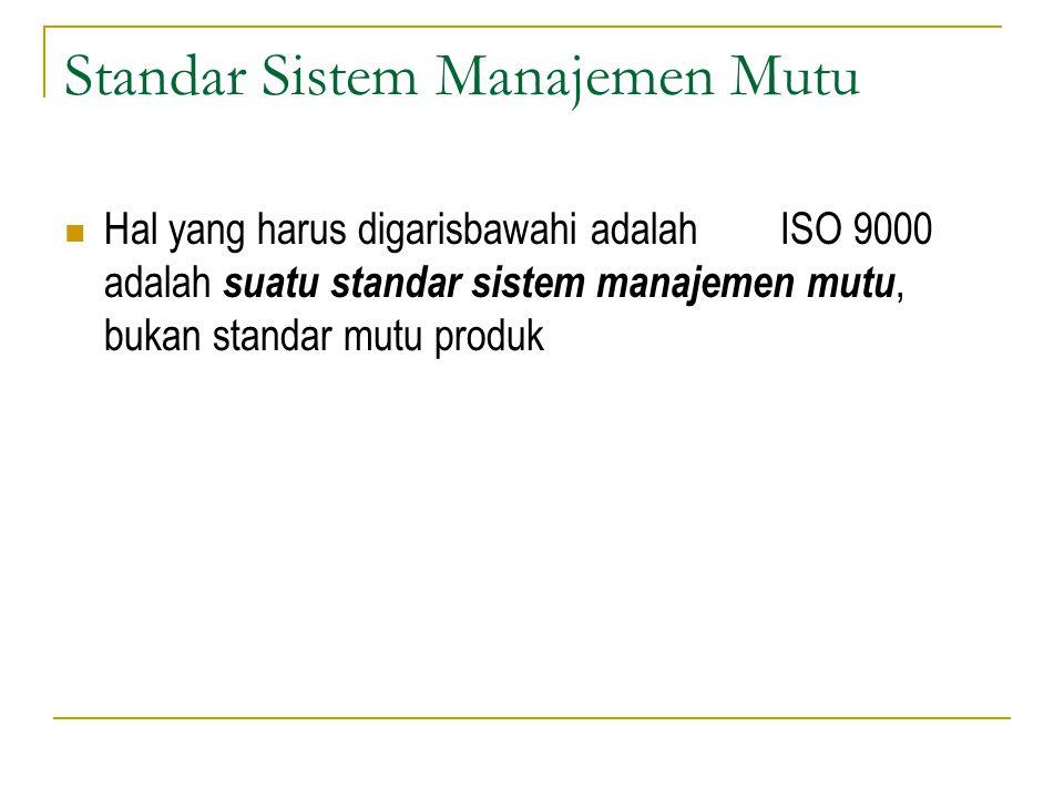 Standar Sistem Manajemen Mutu Hal yang harus digarisbawahi adalah ISO 9000 adalah suatu standar sistem manajemen mutu, bukan standar mutu produk