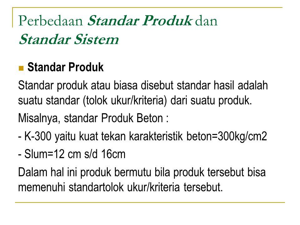 Perbedaan Standar Produk dan Standar Sistem Standar Sistem Bila dalam kontrak pekerjaan standar produk beton yang ditentukan adalah K-300 dan slump= 12cm s/d 16cm, maka Kontraktor tersebut akan memakai sistem tertentu untuk memastikan bahwa persyaratan standar produk tersebut terpenuhi