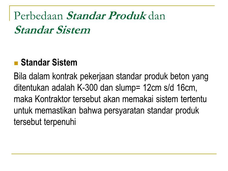 Perbedaan Standar Produk dan Standar Sistem Standar Sistem Bila dalam kontrak pekerjaan standar produk beton yang ditentukan adalah K-300 dan slump= 1