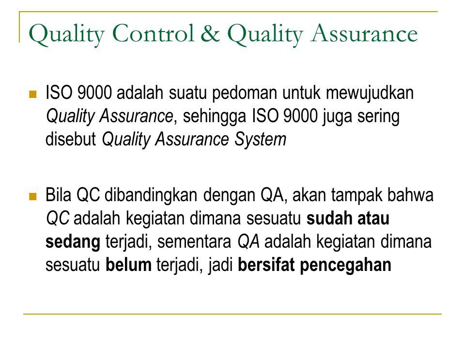 Quality Control & Quality Assurance ISO 9000 adalah suatu pedoman untuk mewujudkan Quality Assurance, sehingga ISO 9000 juga sering disebut Quality Assurance System Bila QC dibandingkan dengan QA, akan tampak bahwa QC adalah kegiatan dimana sesuatu sudah atau sedang terjadi, sementara QA adalah kegiatan dimana sesuatu belum terjadi, jadi bersifat pencegahan