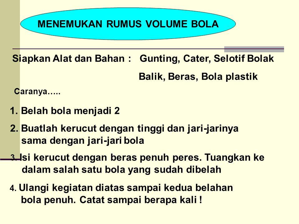Volume kerucut= Untuk mengisi dua belahan bola diperlukan pengulangan 4 kali Volume Bola = Jadi Rumus Volume bola = Rumus Prasarat :