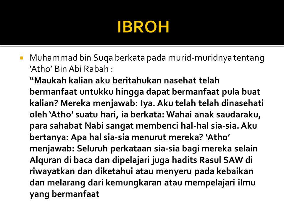  Muhammad bin Suqa berkata pada murid-muridnya tentang 'Atho' Bin Abi Rabah : Maukah kalian aku beritahukan nasehat telah bermanfaat untukku hingga dapat bermanfaat pula buat kalian.