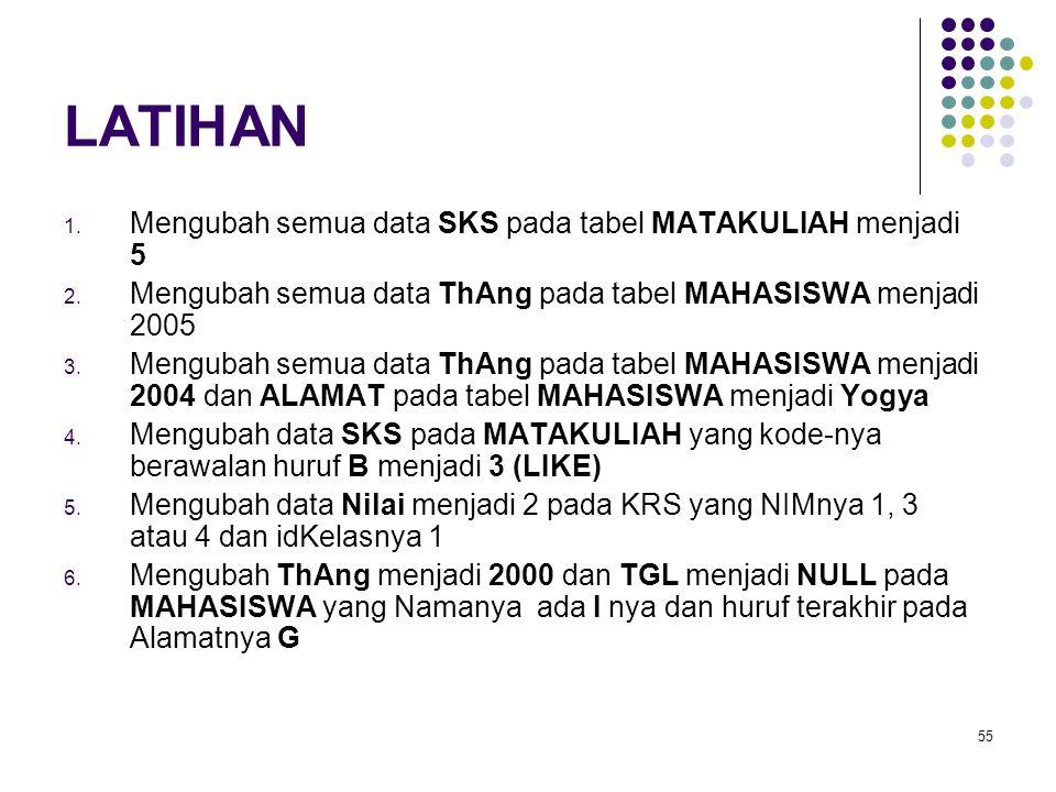 55 LATIHAN 1. Mengubah semua data SKS pada tabel MATAKULIAH menjadi 5 2. Mengubah semua data ThAng pada tabel MAHASISWA menjadi 2005 3. Mengubah semua