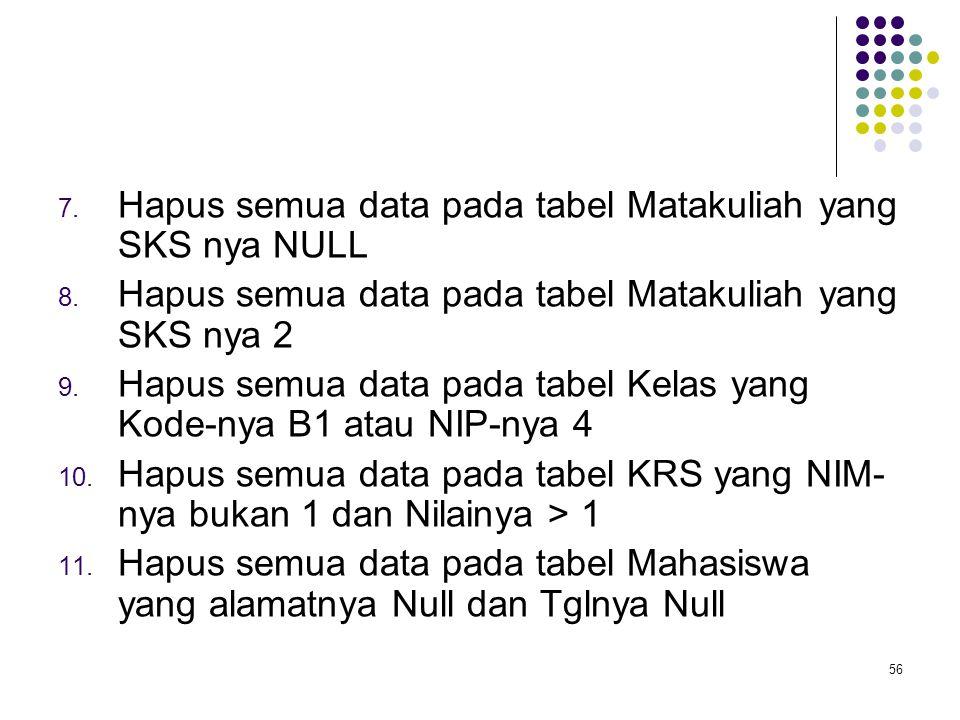 56 7. Hapus semua data pada tabel Matakuliah yang SKS nya NULL 8. Hapus semua data pada tabel Matakuliah yang SKS nya 2 9. Hapus semua data pada tabel