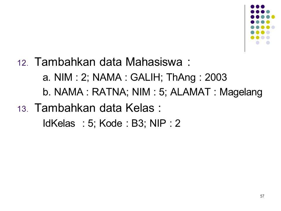 57 12. Tambahkan data Mahasiswa : a. NIM : 2; NAMA : GALIH; ThAng : 2003 b. NAMA : RATNA; NIM : 5; ALAMAT : Magelang 13. Tambahkan data Kelas : IdKela