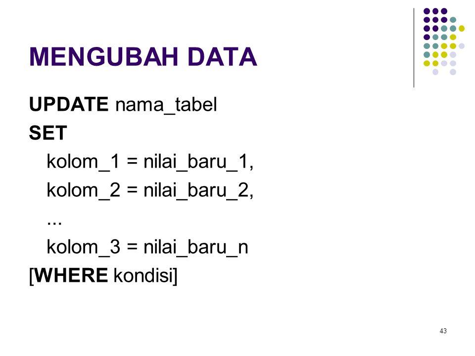 43 MENGUBAH DATA UPDATE nama_tabel SET kolom_1 = nilai_baru_1, kolom_2 = nilai_baru_2,... kolom_3 = nilai_baru_n [WHERE kondisi]