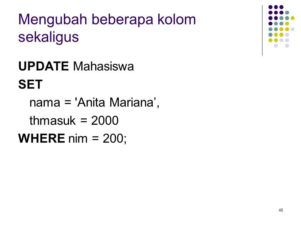 46 Mengubah beberapa kolom sekaligus UPDATE Mahasiswa SET nama = 'Anita Mariana', thmasuk = 2000 WHERE nim = 200;