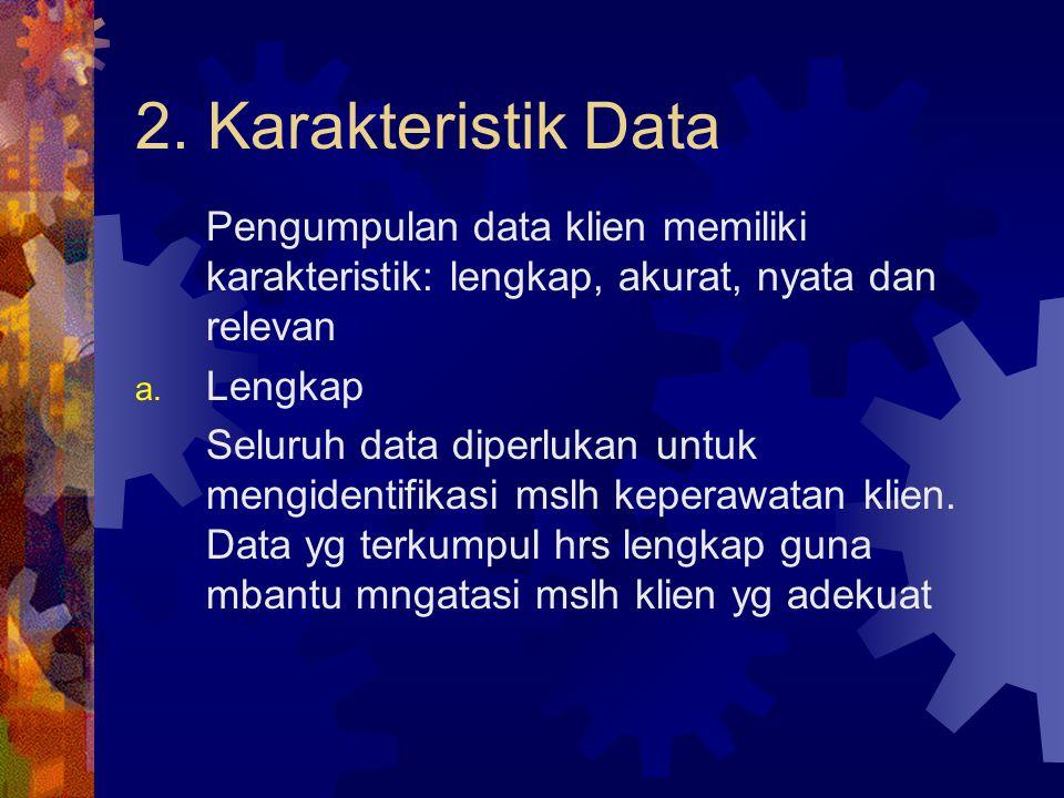 2. Karakteristik Data Pengumpulan data klien memiliki karakteristik: lengkap, akurat, nyata dan relevan a. Lengkap Seluruh data diperlukan untuk mengi