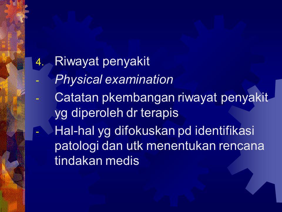 4. Riwayat penyakit - Physical examination - Catatan pkembangan riwayat penyakit yg diperoleh dr terapis - Hal-hal yg difokuskan pd identifikasi patol