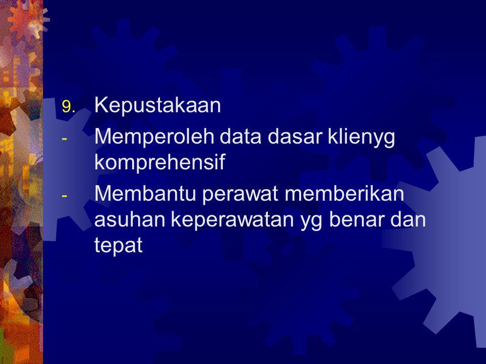 9. Kepustakaan - Memperoleh data dasar klienyg komprehensif - Membantu perawat memberikan asuhan keperawatan yg benar dan tepat