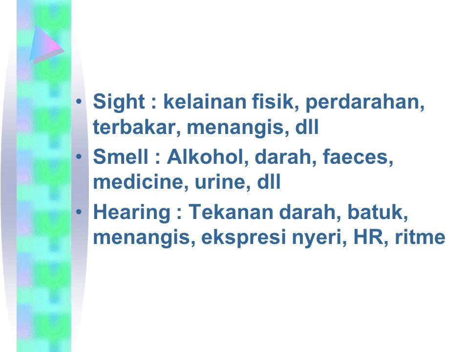 Sight : kelainan fisik, perdarahan, terbakar, menangis, dll Smell : Alkohol, darah, faeces, medicine, urine, dll Hearing : Tekanan darah, batuk, menangis, ekspresi nyeri, HR, ritme