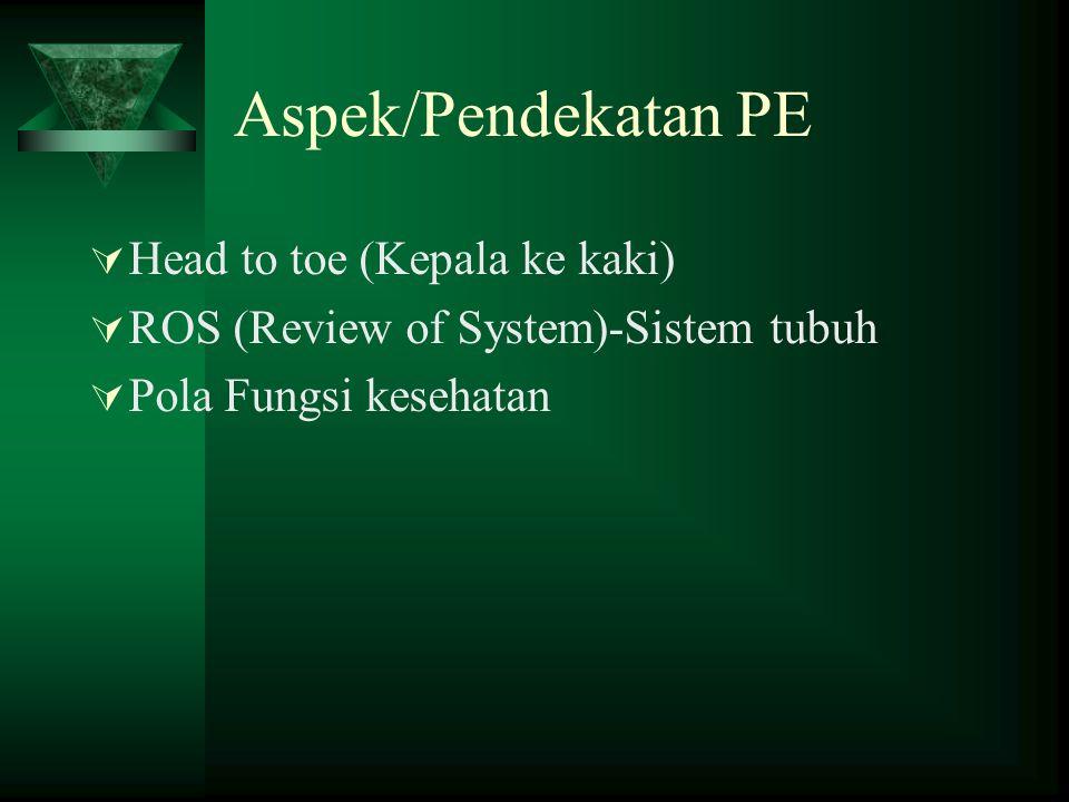 Aspek/Pendekatan PE  Head to toe (Kepala ke kaki)  ROS (Review of System)-Sistem tubuh  Pola Fungsi kesehatan