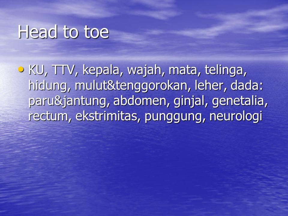 Head to toe KU, TTV, kepala, wajah, mata, telinga, hidung, mulut&tenggorokan, leher, dada: paru&jantung, abdomen, ginjal, genetalia, rectum, ekstrimit