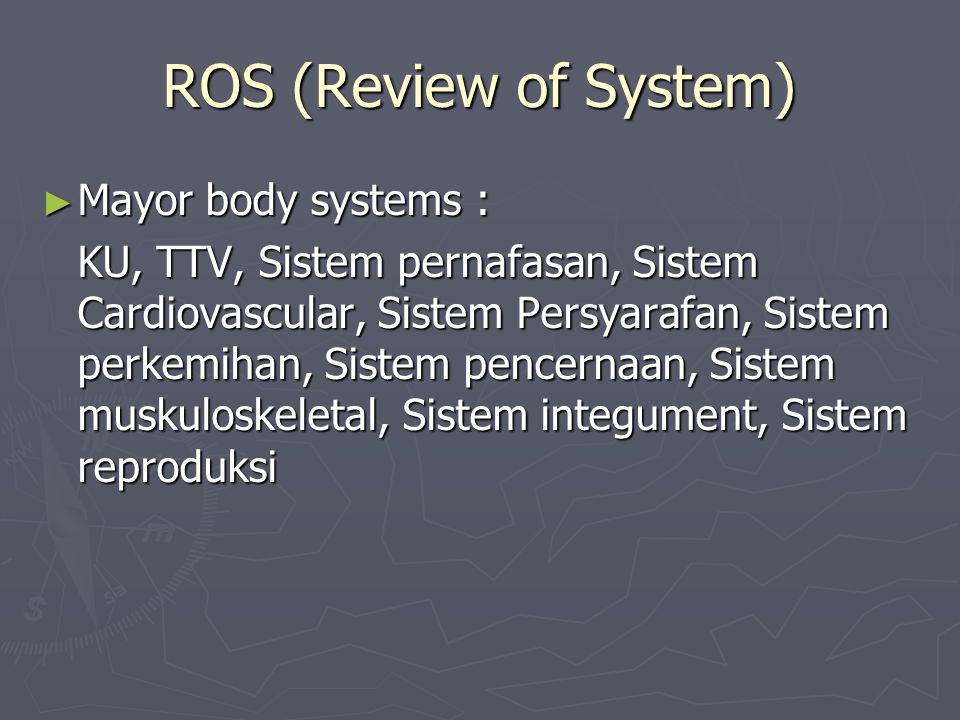 ROS (Review of System) ► Mayor body systems : KU, TTV, Sistem pernafasan, Sistem Cardiovascular, Sistem Persyarafan, Sistem perkemihan, Sistem pencernaan, Sistem muskuloskeletal, Sistem integument, Sistem reproduksi