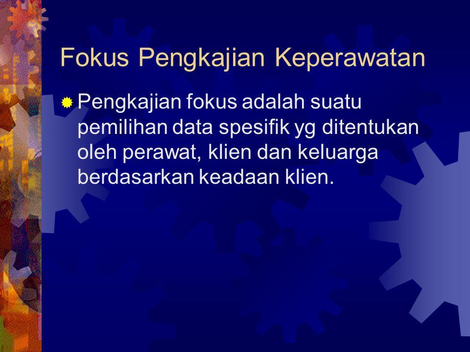 Fokus Pengkajian Keperawatan  Pengkajian fokus adalah suatu pemilihan data spesifik yg ditentukan oleh perawat, klien dan keluarga berdasarkan keadaan klien.