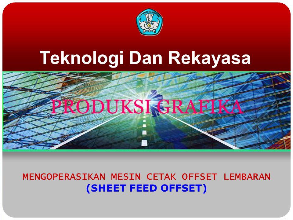 Teknologi Dan Rekayasa MENGOPERASIKAN MESIN CETAK OFFSET LEMBARAN (SHEET FEED OFFSET) PRODUKSI GRAFIKA
