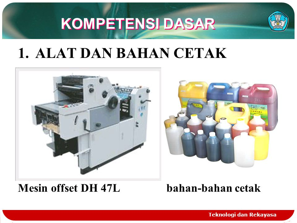 Teknologi dan Rekayasa KOMPETENSI DASAR 1.ALAT DAN BAHAN CETAK Mesin offset DH 47L bahan-bahan cetak