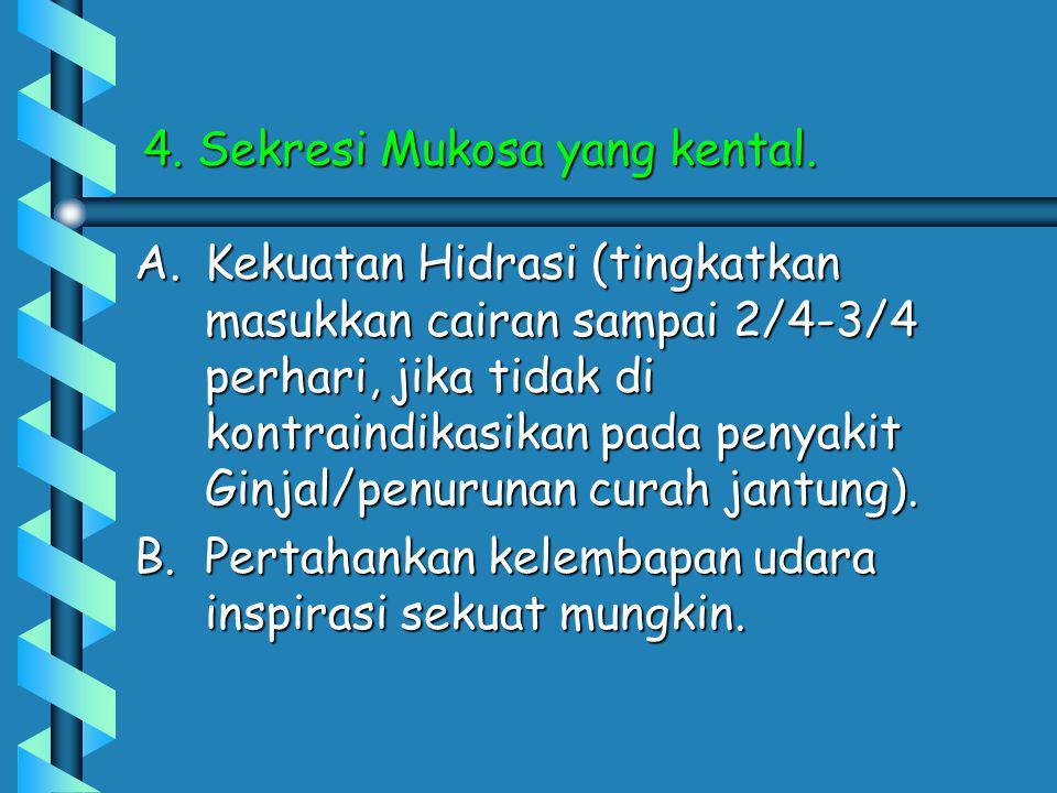 4. Sekresi Mukosa yang kental. A.Kekuatan Hidrasi (tingkatkan masukkan cairan sampai 2/4-3/4 perhari, jika tidak di kontraindikasikan pada penyakit Gi