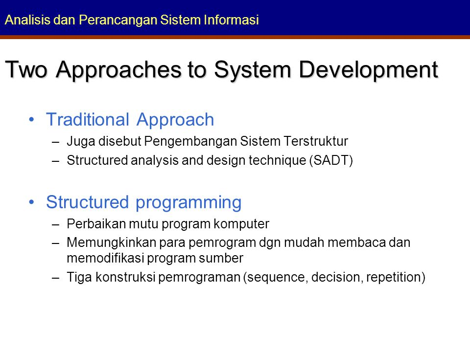 Analisis dan Perancangan Sistem Informasi Traditional Approach –Juga disebut Pengembangan Sistem Terstruktur –Structured analysis and design technique (SADT) Structured programming –Perbaikan mutu program komputer –Memungkinkan para pemrogram dgn mudah membaca dan memodifikasi program sumber –Tiga konstruksi pemrograman (sequence, decision, repetition) Two Approaches to System Development