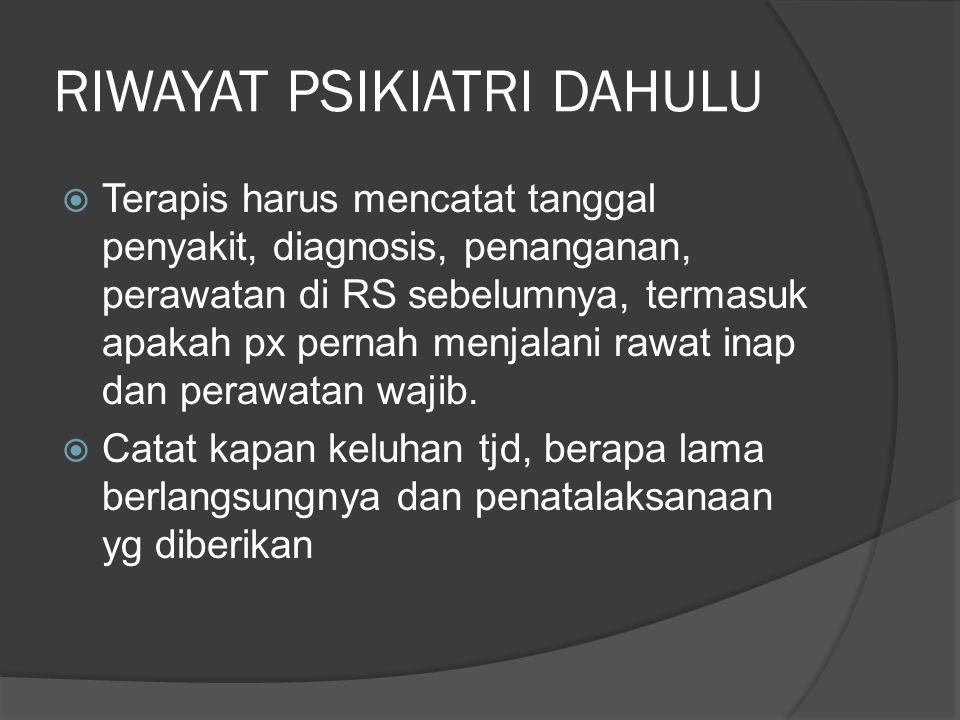 RIWAYAT PSIKIATRI DAHULU  Terapis harus mencatat tanggal penyakit, diagnosis, penanganan, perawatan di RS sebelumnya, termasuk apakah px pernah menja