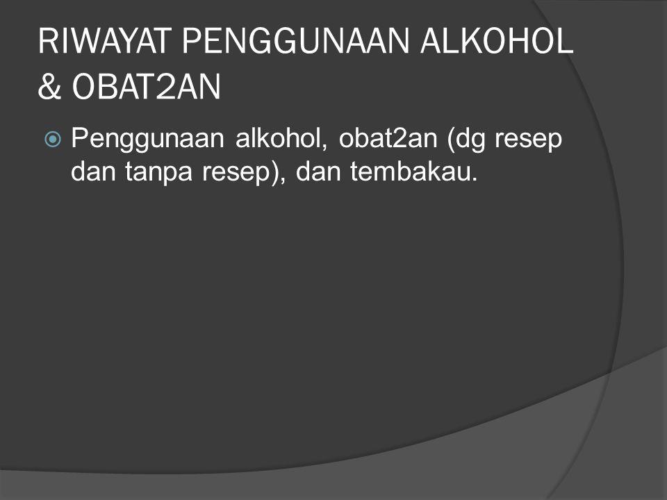 RIWAYAT PENGGUNAAN ALKOHOL & OBAT2AN  Penggunaan alkohol, obat2an (dg resep dan tanpa resep), dan tembakau.