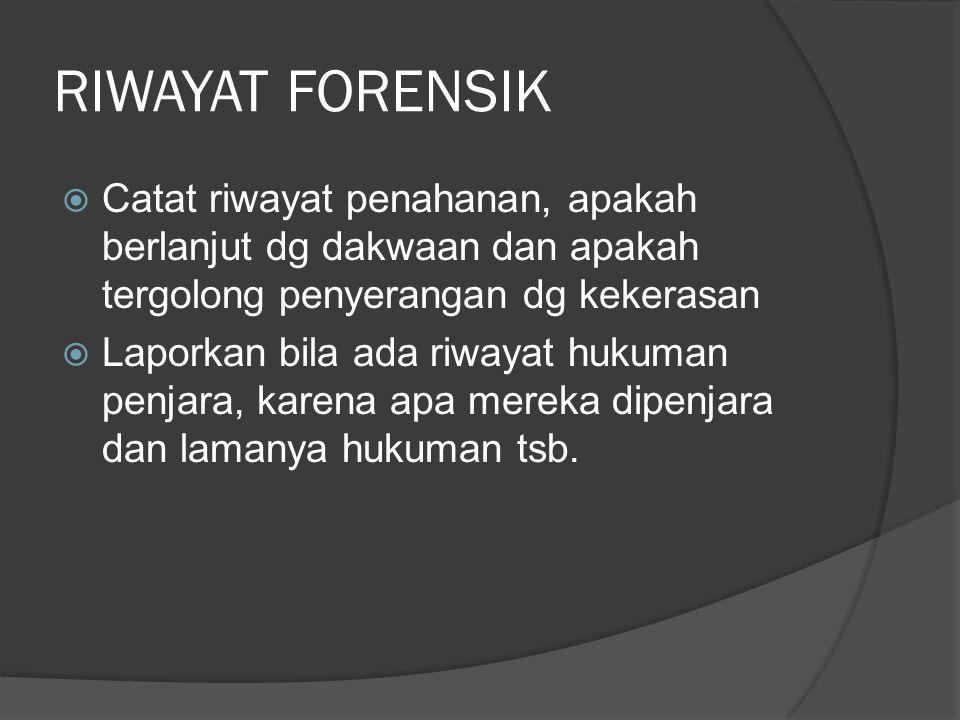 RIWAYAT FORENSIK  Catat riwayat penahanan, apakah berlanjut dg dakwaan dan apakah tergolong penyerangan dg kekerasan  Laporkan bila ada riwayat huku