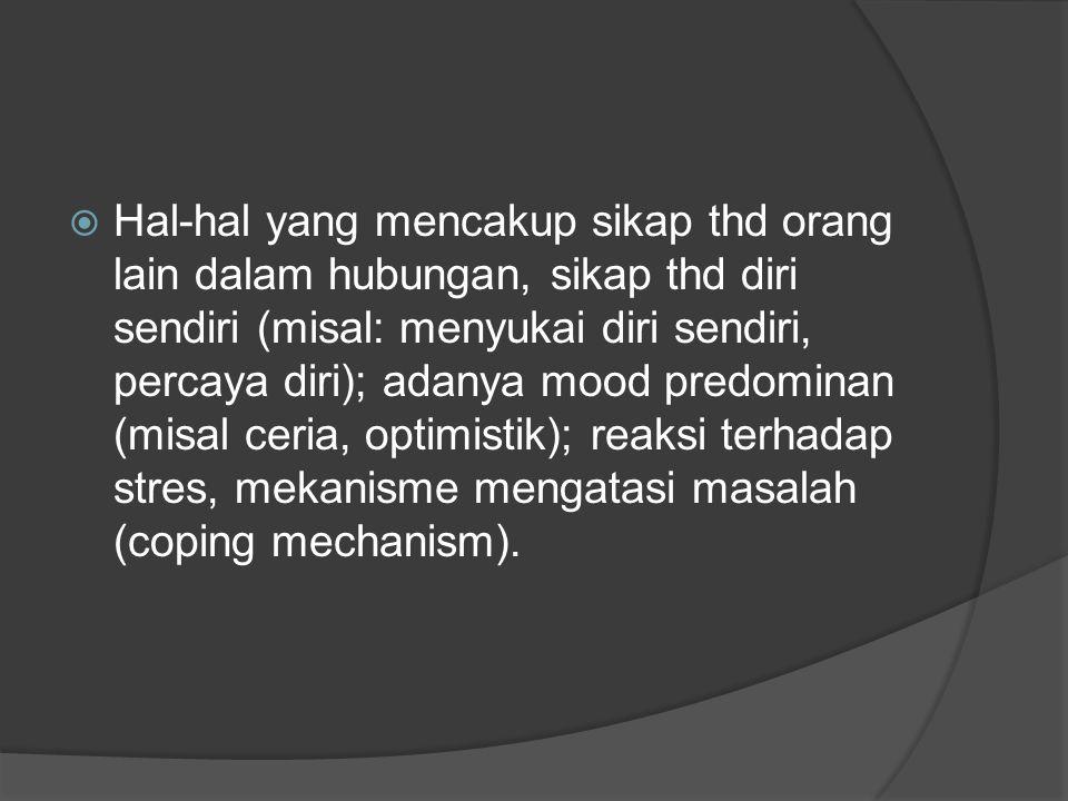  Hal-hal yang mencakup sikap thd orang lain dalam hubungan, sikap thd diri sendiri (misal: menyukai diri sendiri, percaya diri); adanya mood predomin